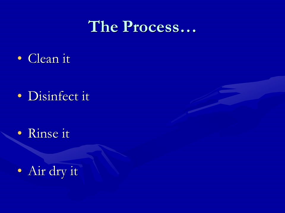 The Process… Clean itClean it Disinfect itDisinfect it Rinse itRinse it Air dry itAir dry it