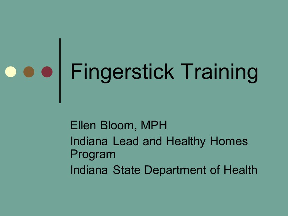 Fingerstick Training Ellen Bloom, MPH Indiana Lead and Healthy Homes Program Indiana State Department of Health