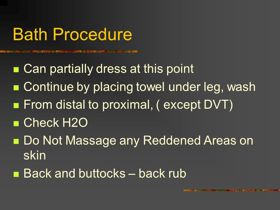 Bath Procedure Can partially dress at this point Continue by placing towel under leg, wash From distal to proximal, ( except DVT) Check H2O Do Not Mas