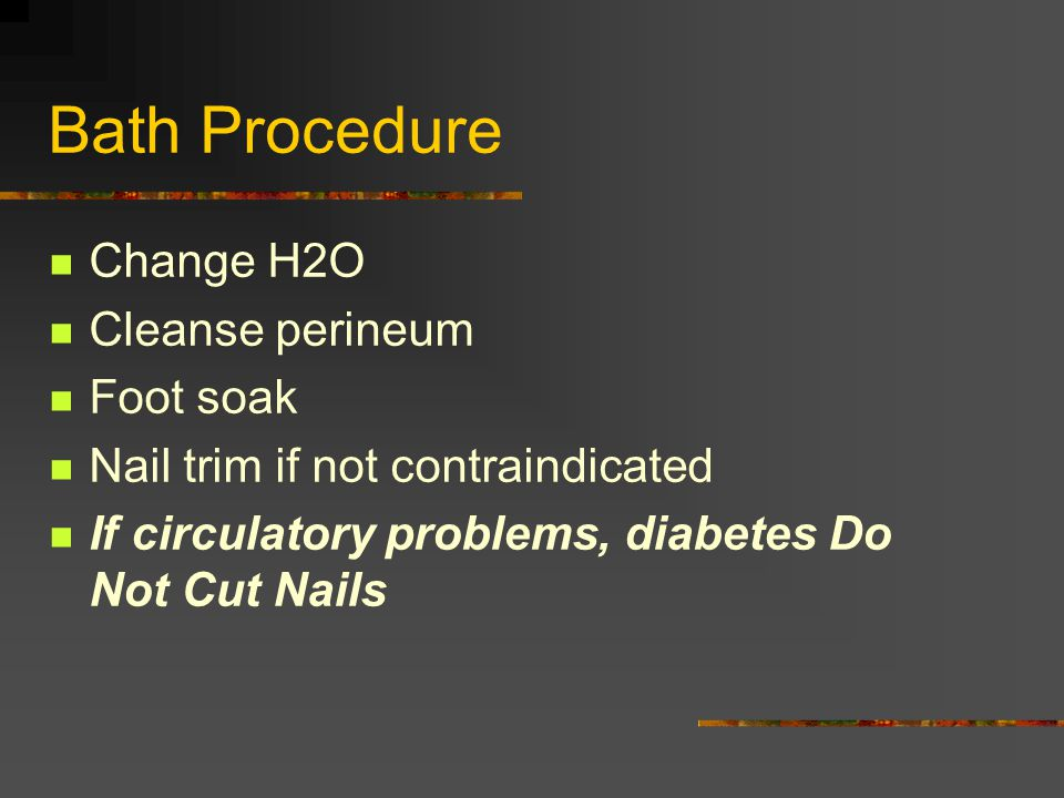 Bath Procedure Change H2O Cleanse perineum Foot soak Nail trim if not contraindicated If circulatory problems, diabetes Do Not Cut Nails