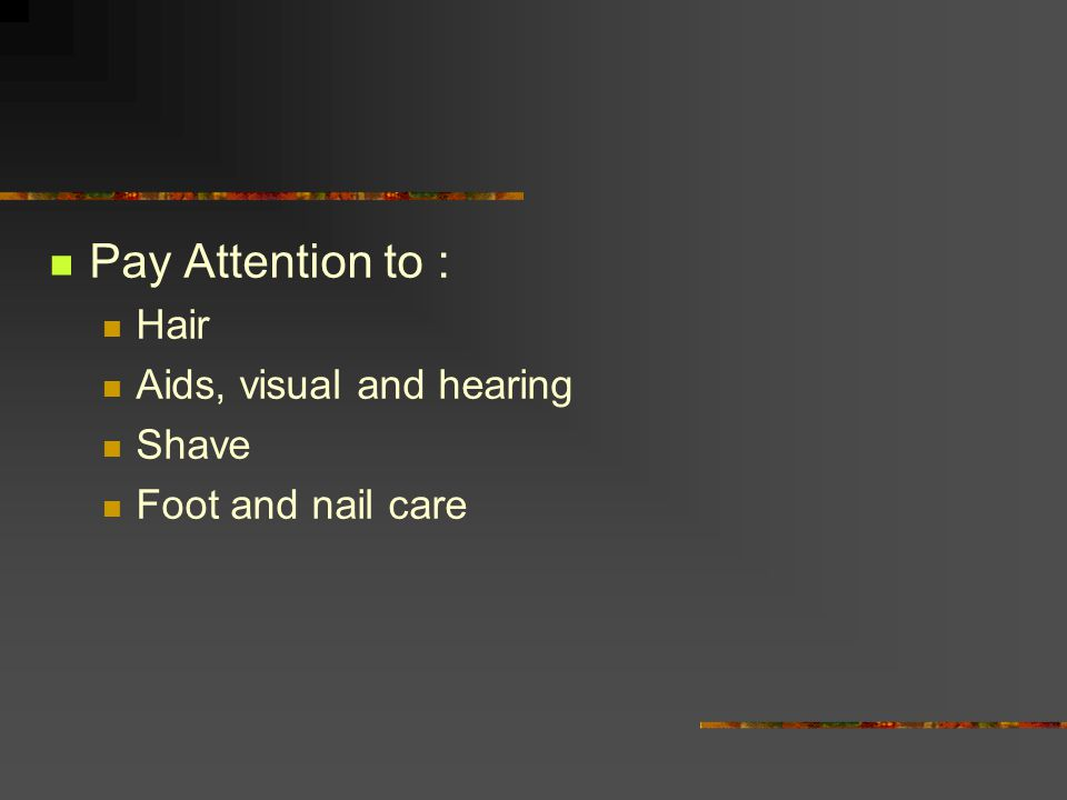 Pay Attention to : Hair Aids, visual and hearing Shave Foot and nail care