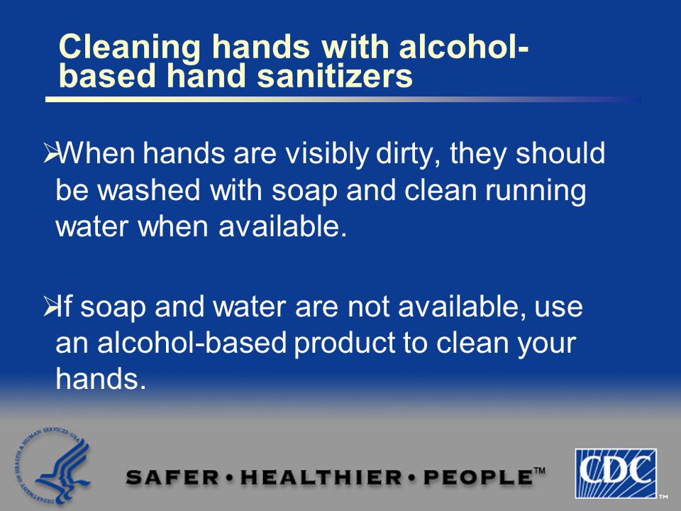  When hands are visibly dirty, they should be washed with soap and clean running water when available.  If soap and water are not available, use an