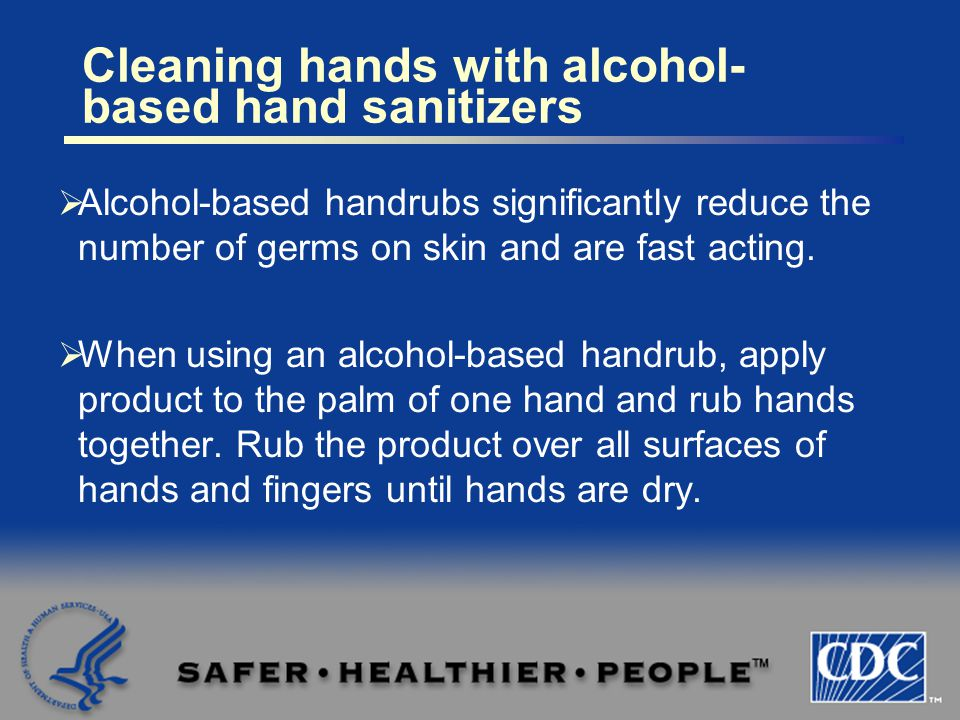  Alcohol-based handrubs significantly reduce the number of germs on skin and are fast acting.  When using an alcohol-based handrub, apply product to