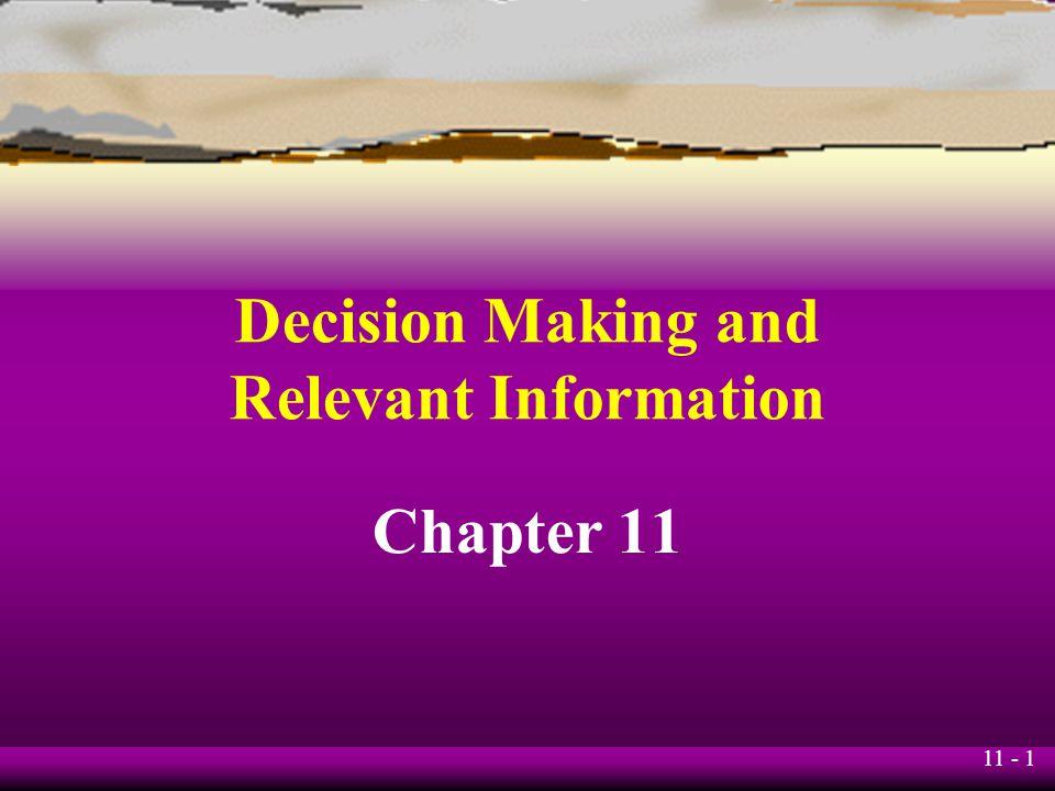 11 - 1 Decision Making and Relevant Information Chapter 11