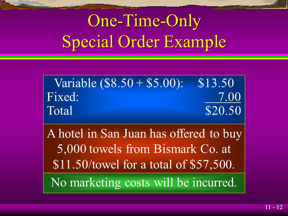 11 - 12 One-Time-Only Special Order Example A hotel in San Juan has offered to buy 5,000 towels from Bismark Co. at $11.50/towel for a total of $57,50