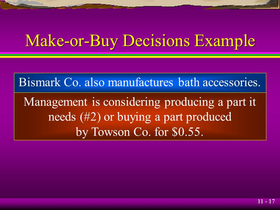 11 - 17 Make-or-Buy Decisions Example Bismark Co. also manufactures bath accessories. Management is considering producing a part it needs (#2) or buyi
