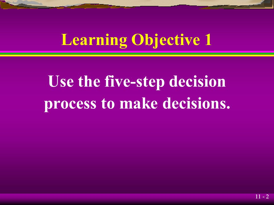 11 - 2 Learning Objective 1 Use the five-step decision process to make decisions.