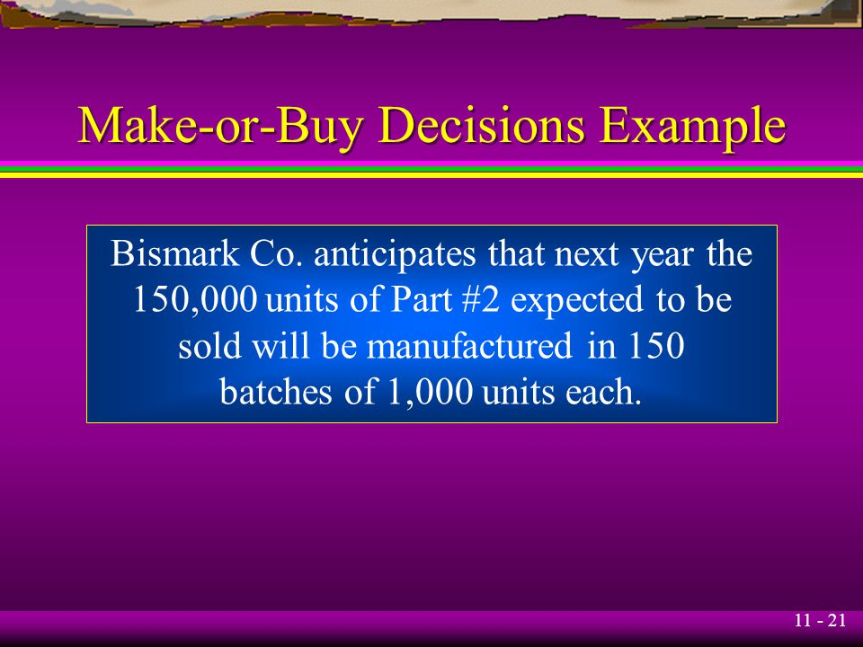 11 - 21 Make-or-Buy Decisions Example Bismark Co. anticipates that next year the 150,000 units of Part #2 expected to be sold will be manufactured in