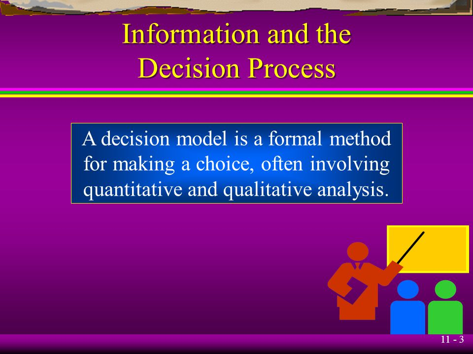 11 - 3 Information and the Decision Process A decision model is a formal method for making a choice, often involving quantitative and qualitative anal