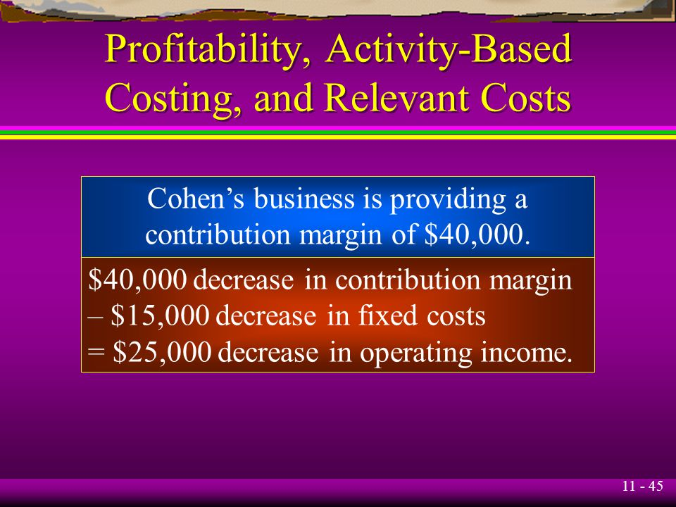 11 - 45 Profitability, Activity-Based Costing, and Relevant Costs Cohen's business is providing a contribution margin of $40,000. $40,000 decrease in