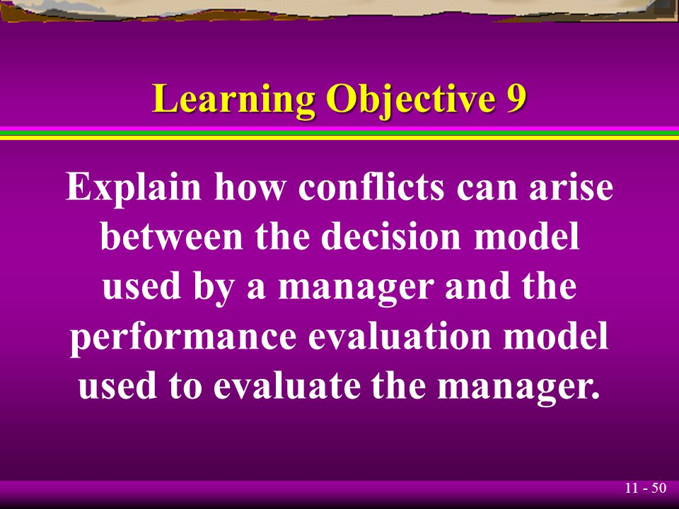 11 - 50 Learning Objective 9 Explain how conflicts can arise between the decision model used by a manager and the performance evaluation model used to