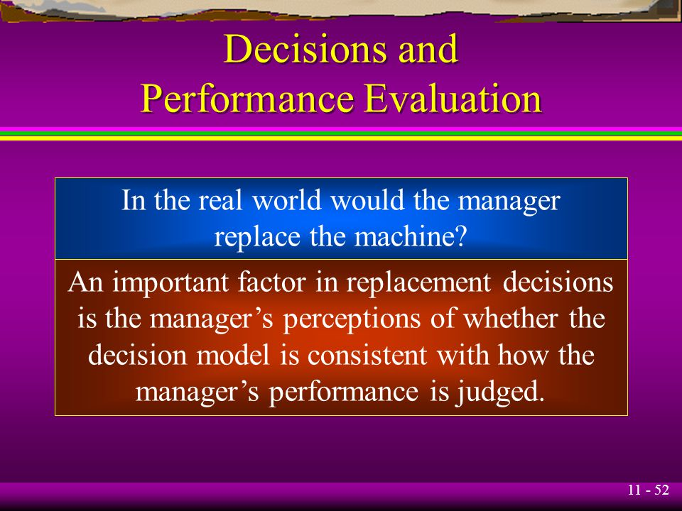 11 - 52 Decisions and Performance Evaluation In the real world would the manager replace the machine? An important factor in replacement decisions is