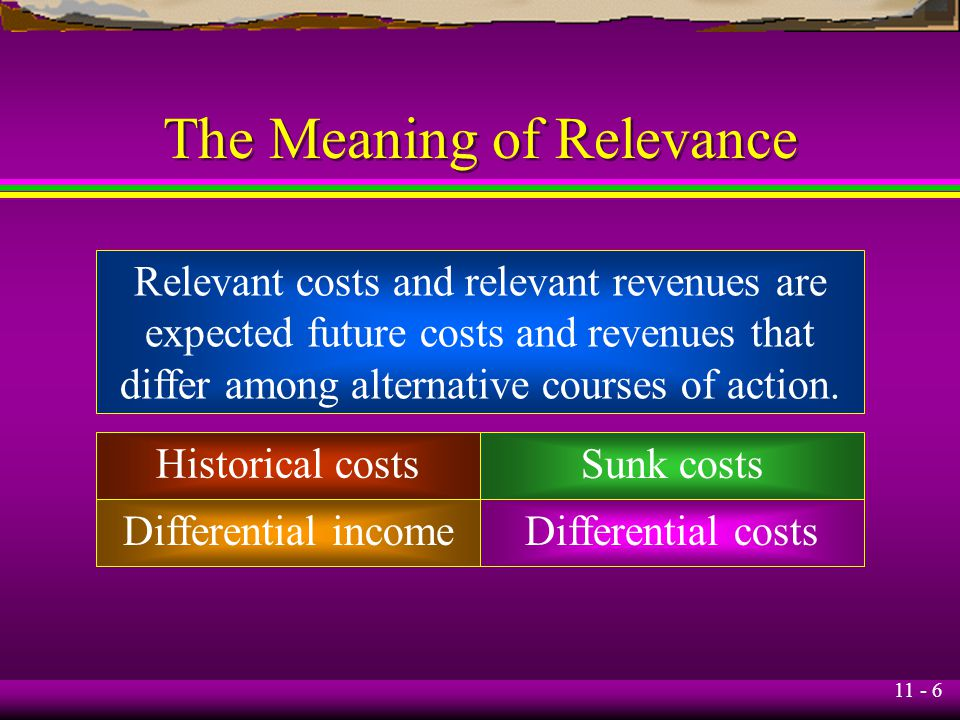 11 - 6 The Meaning of Relevance Relevant costs and relevant revenues are expected future costs and revenues that differ among alternative courses of a