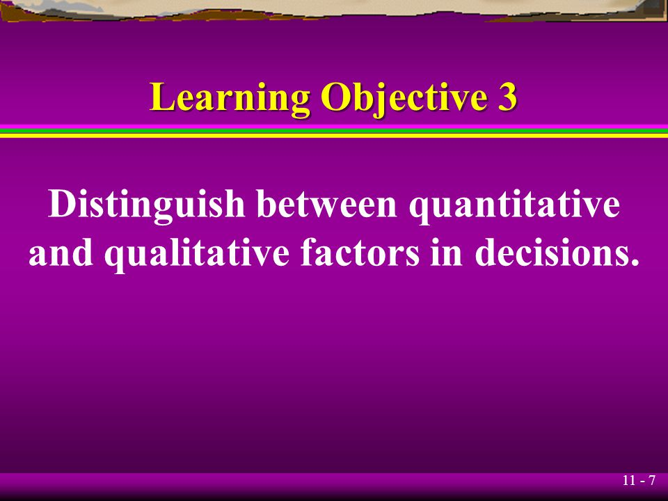 11 - 7 Learning Objective 3 Distinguish between quantitative and qualitative factors in decisions.