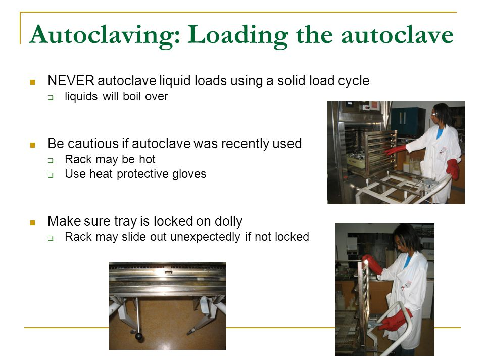 Autoclaving: Loading the autoclave NEVER autoclave liquid loads using a solid load cycle  liquids will boil over Be cautious if autoclave was recently used  Rack may be hot  Use heat protective gloves Make sure tray is locked on dolly  Rack may slide out unexpectedly if not locked