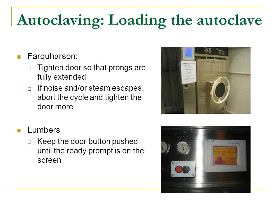 Autoclaving: Loading the autoclave Farquharson:  Tighten door so that prongs are fully extended  If noise and/or steam escapes, abort the cycle and tighten the door more Lumbers  Keep the door button pushed until the ready prompt is on the screen