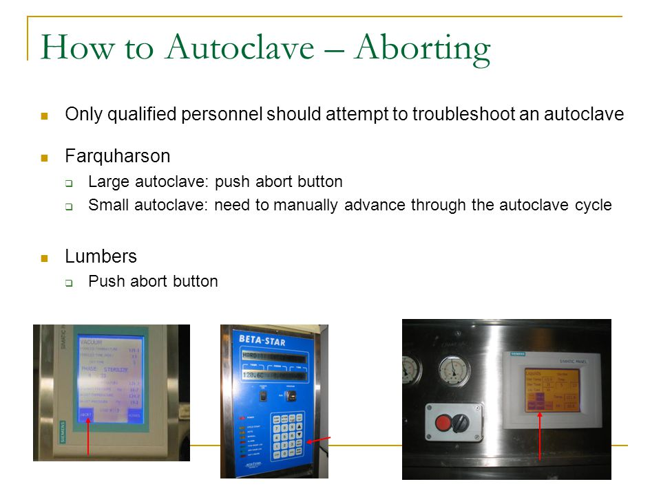 How to Autoclave – Aborting Only qualified personnel should attempt to troubleshoot an autoclave Farquharson  Large autoclave: push abort button  Small autoclave: need to manually advance through the autoclave cycle Lumbers  Push abort button