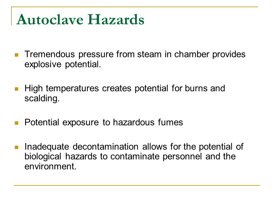 Autoclave Hazards Tremendous pressure from steam in chamber provides explosive potential.