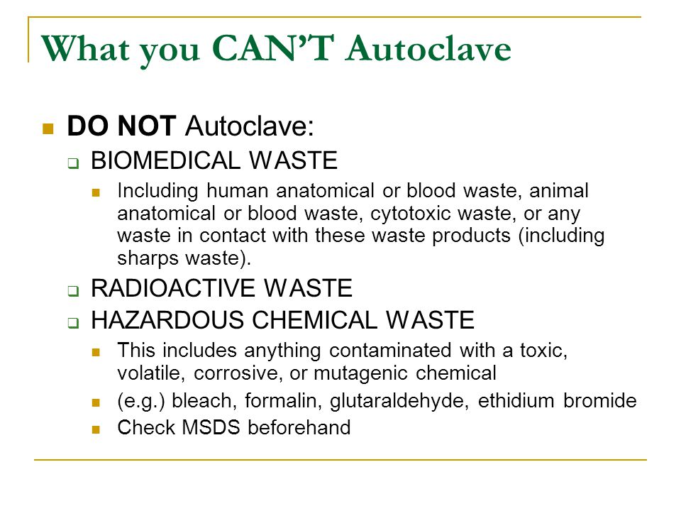 What you CAN'T Autoclave DO NOT Autoclave:  BIOMEDICAL WASTE Including human anatomical or blood waste, animal anatomical or blood waste, cytotoxic waste, or any waste in contact with these waste products (including sharps waste).