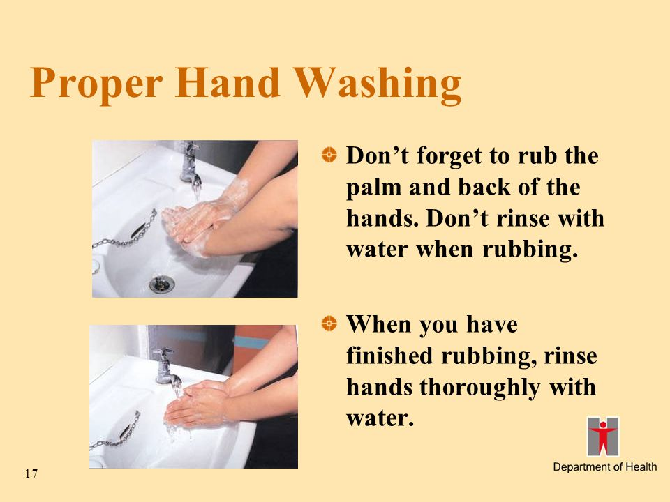 17 Proper Hand Washing Don't forget to rub the palm and back of the hands. Don't rinse with water when rubbing. When you have finished rubbing, rinse