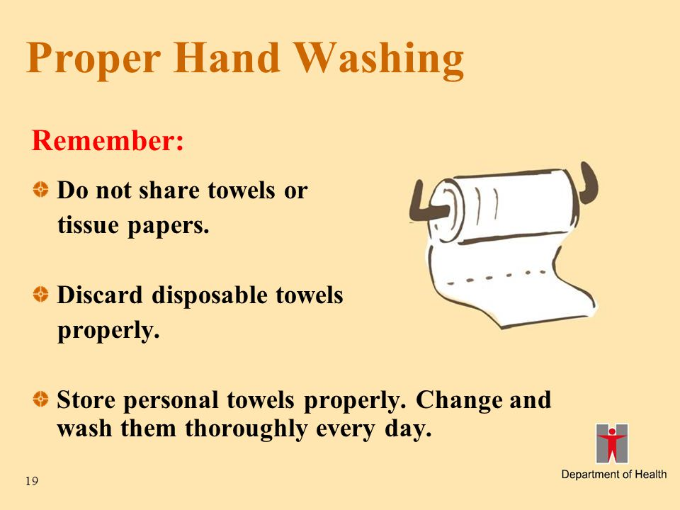 19 Proper Hand Washing Remember: Do not share towels or tissue papers.