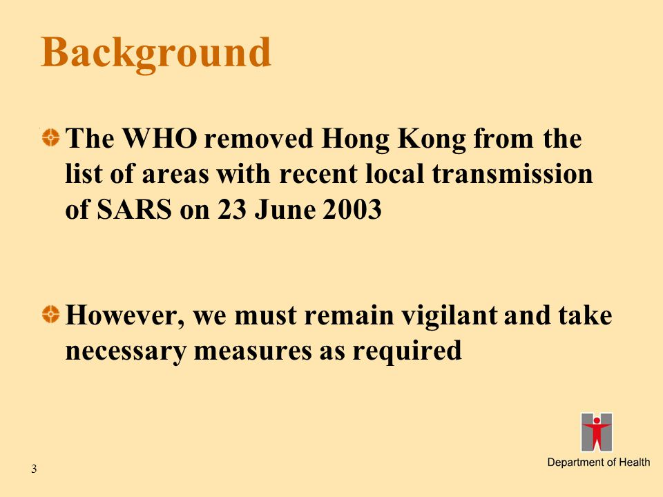 3 Background The WHO removed Hong Kong from the list of areas with recent local transmission of SARS on 23 June 2003 However, we must remain vigilant and take necessary measures as required