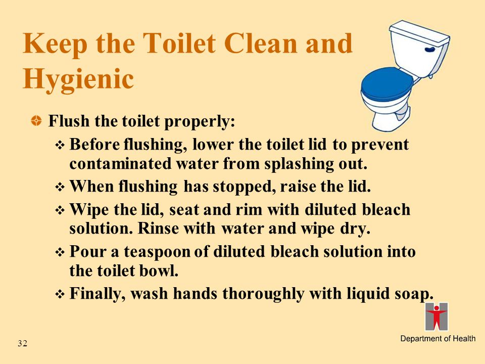 32 Keep the Toilet Clean and Hygienic Flush the toilet properly:  Before flushing, lower the toilet lid to prevent contaminated water from splashing