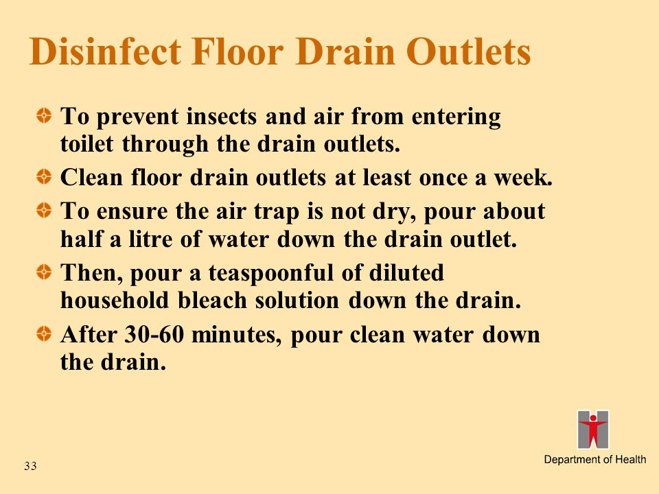 33 Disinfect Floor Drain Outlets To prevent insects and air from entering toilet through the drain outlets.