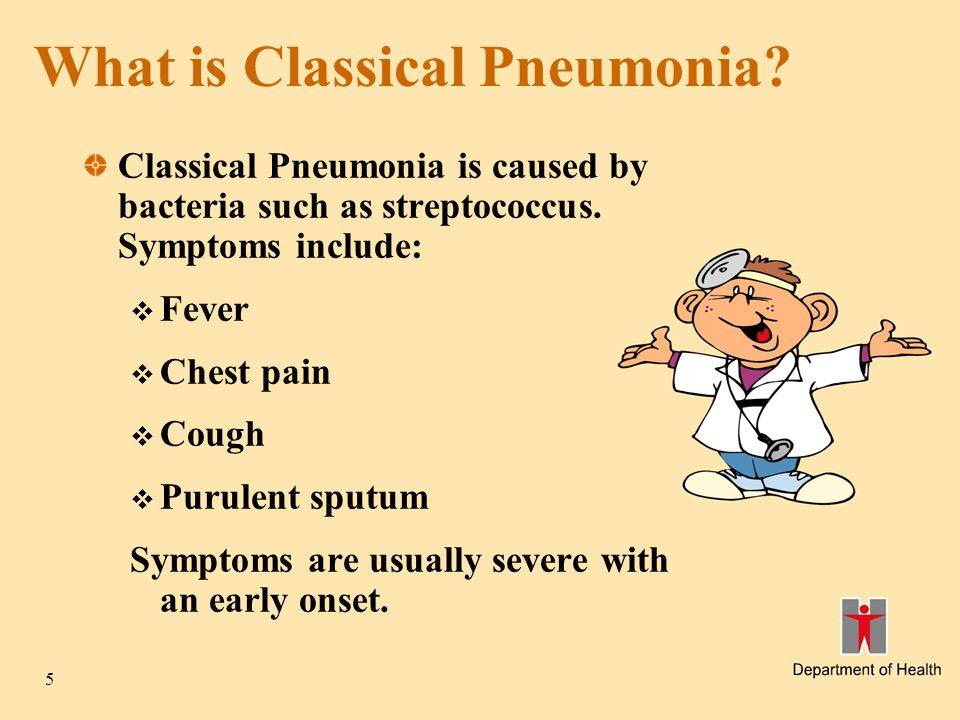 5 What is Classical Pneumonia? Classical Pneumonia is caused by bacteria such as streptococcus. Symptoms include:  Fever  Chest pain  Cough  Purul