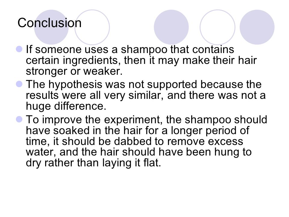 Conclusion If someone uses a shampoo that contains certain ingredients, then it may make their hair stronger or weaker. The hypothesis was not support