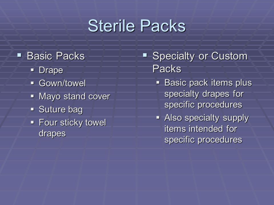 Sterile Packs  Basic Packs  Drape  Gown/towel  Mayo stand cover  Suture bag  Four sticky towel drapes  Specialty or Custom Packs  Basic pack items plus specialty drapes for specific procedures  Also specialty supply items intended for specific procedures