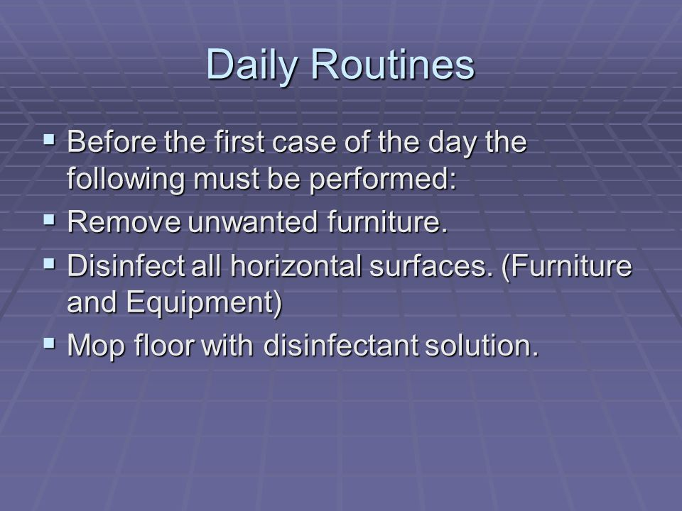Daily Routines  Before the first case of the day the following must be performed:  Remove unwanted furniture.