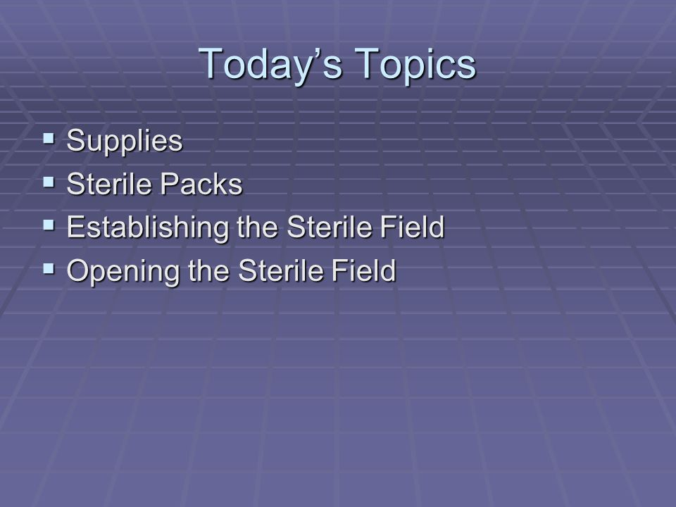 Today's Topics  Supplies  Sterile Packs  Establishing the Sterile Field  Opening the Sterile Field
