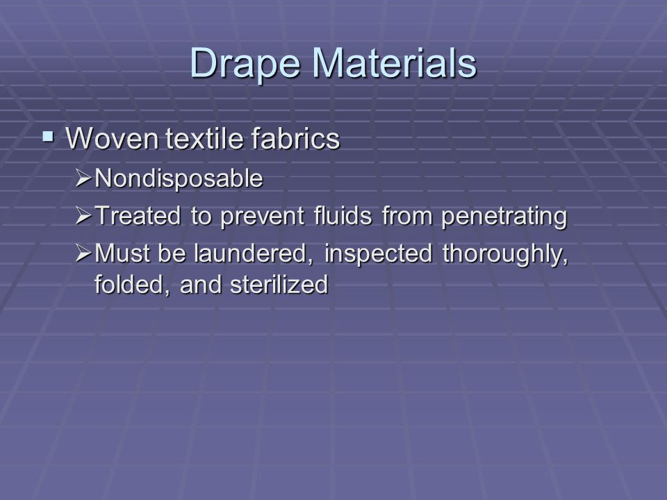 Drape Materials  Woven textile fabrics  Nondisposable  Treated to prevent fluids from penetrating  Must be laundered, inspected thoroughly, folded, and sterilized