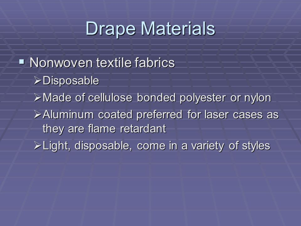 Drape Materials  Nonwoven textile fabrics  Disposable  Made of cellulose bonded polyester or nylon  Aluminum coated preferred for laser cases as they are flame retardant  Light, disposable, come in a variety of styles