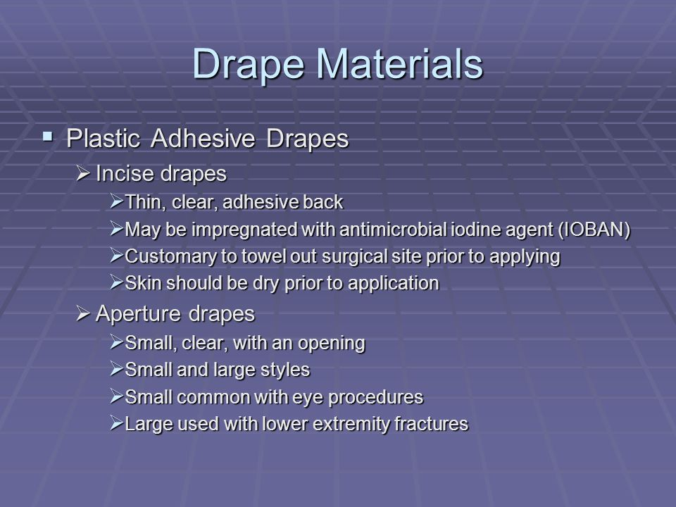 Drape Materials  Plastic Adhesive Drapes  Incise drapes  Thin, clear, adhesive back  May be impregnated with antimicrobial iodine agent (IOBAN)  Customary to towel out surgical site prior to applying  Skin should be dry prior to application  Aperture drapes  Small, clear, with an opening  Small and large styles  Small common with eye procedures  Large used with lower extremity fractures