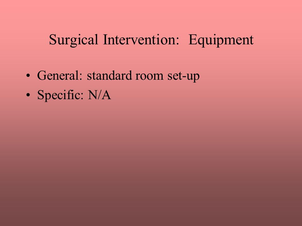 Surgical Intervention: Equipment General: standard room set-up Specific: N/A