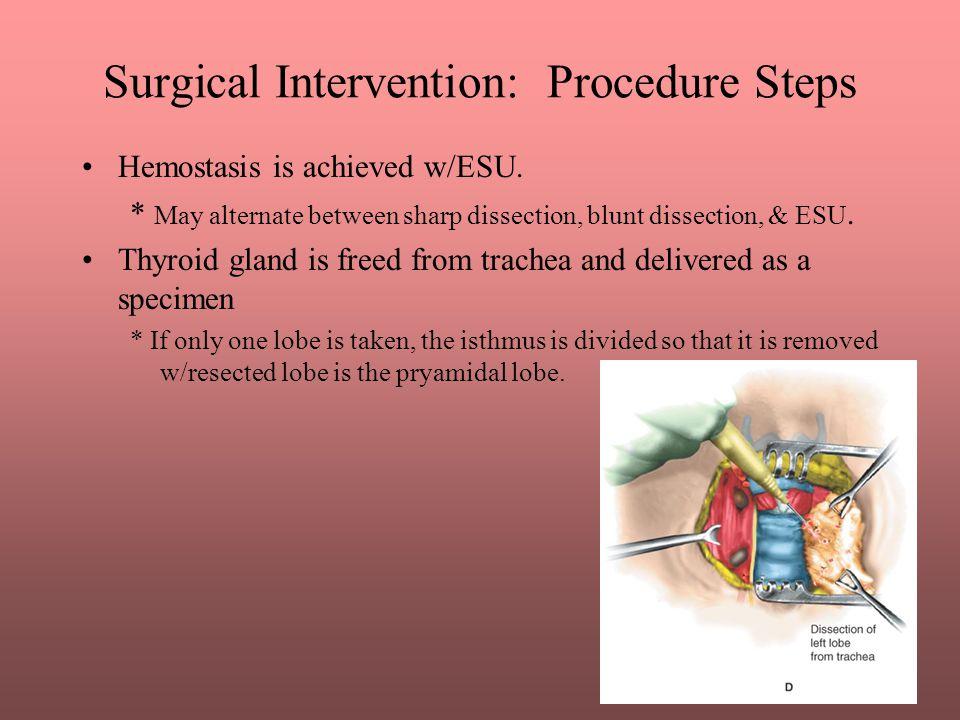 Surgical Intervention: Procedure Steps Hemostasis is achieved w/ESU. * May alternate between sharp dissection, blunt dissection, & ESU. Thyroid gland
