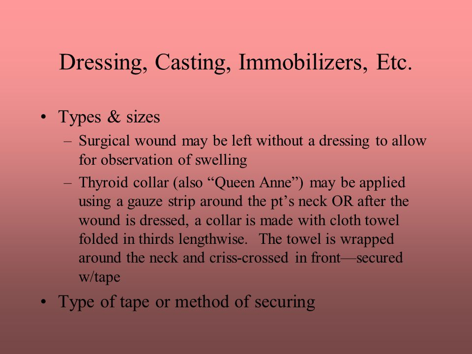 Dressing, Casting, Immobilizers, Etc. Types & sizes –Surgical wound may be left without a dressing to allow for observation of swelling –Thyroid colla