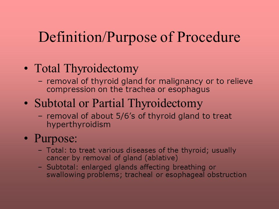 Definition/Purpose of Procedure Total Thyroidectomy –removal of thyroid gland for malignancy or to relieve compression on the trachea or esophagus Sub