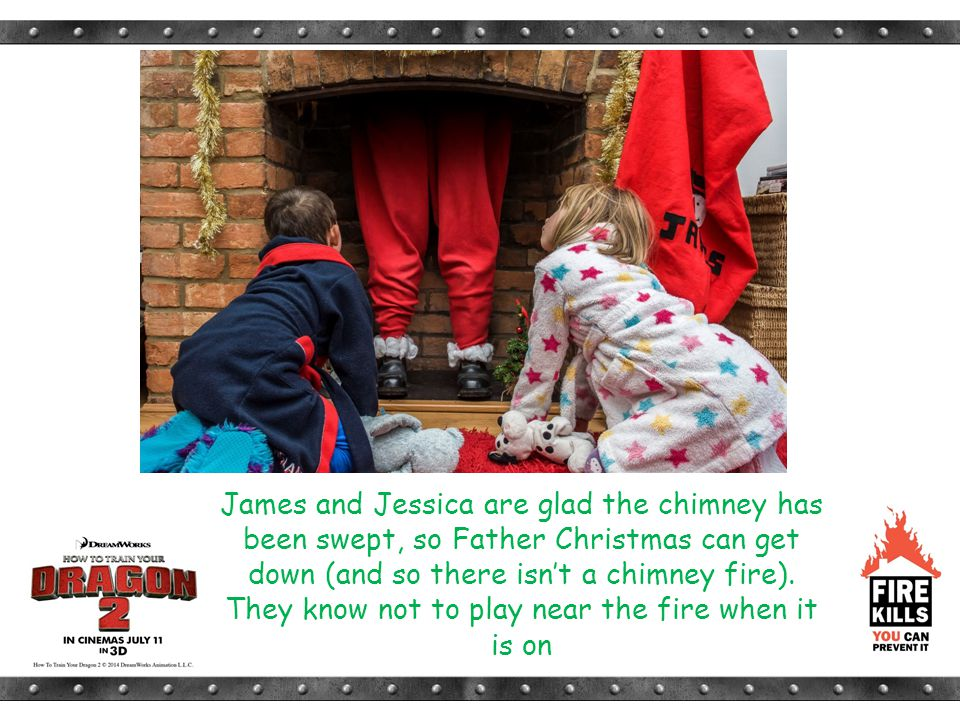 James and Jessica are glad the chimney has been swept, so Father Christmas can get down (and so there isn't a chimney fire). They know not to play nea
