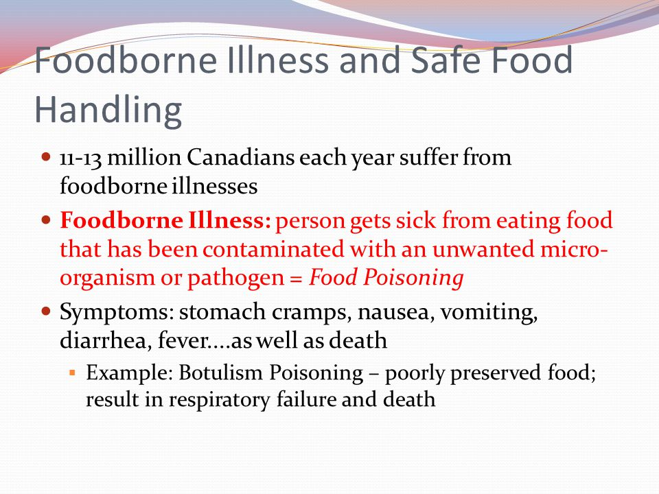 Foodborne Illness and Safe Food Handling 11-13 million Canadians each year suffer from foodborne illnesses Foodborne Illness: person gets sick from ea