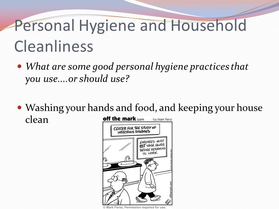 Personal Hygiene and Household Cleanliness What are some good personal hygiene practices that you use....or should use? Washing your hands and food, a