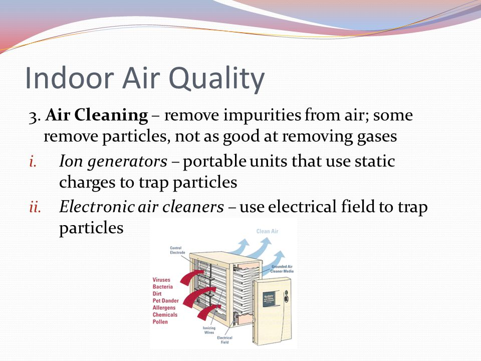 Indoor Air Quality 3. Air Cleaning – remove impurities from air; some remove particles, not as good at removing gases i. Ion generators – portable uni