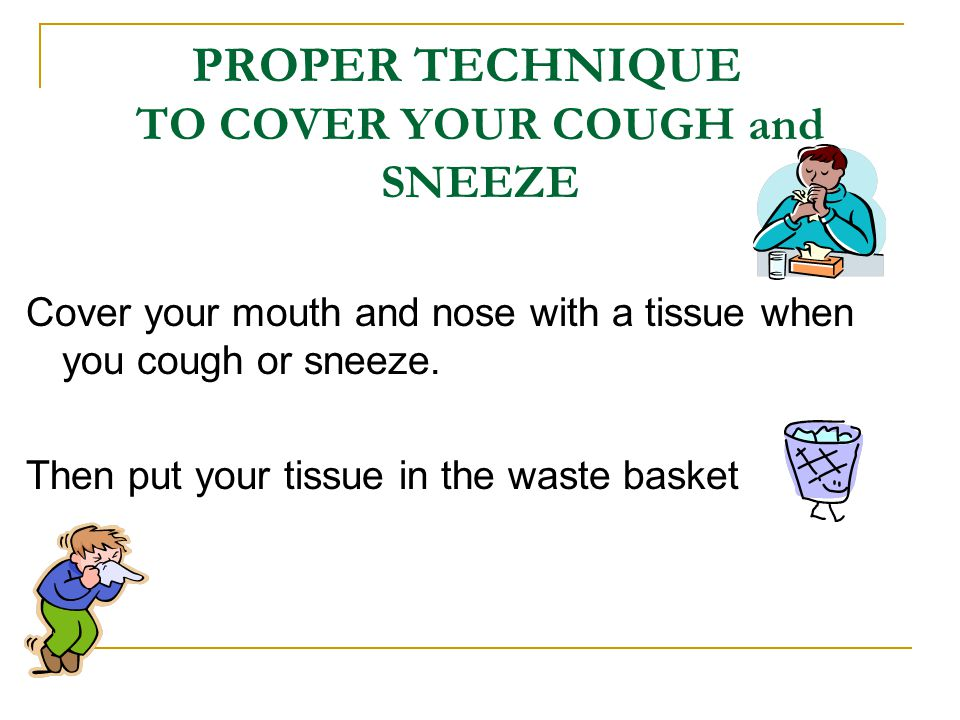 PROPER TECHNIQUE TO COVER YOUR COUGH and SNEEZE Cover your mouth and nose with a tissue when you cough or sneeze.