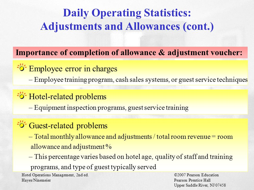 Hotel Operations Management, 2nd ed.©2007 Pearson Education Hayes/NinemeierPearson Prentice Hall Upper Saddle River, NJ 07458 Employee error in charges – Employee training program, cash sales systems, or guest service techniques Importance of completion of allowance & adjustment voucher: Daily Operating Statistics: Adjustments and Allowances (cont.) Hotel-related problems – Equipment inspection programs, guest service training Guest-related problems – Total monthly allowance and adjustments / total room revenue = room allowance and adjustment % – This percentage varies based on hotel age, quality of staff and training programs, and type of guest typically served
