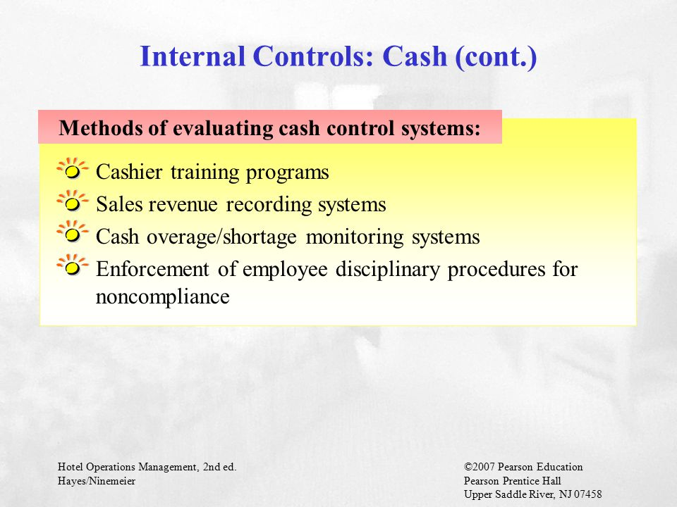 Hotel Operations Management, 2nd ed.©2007 Pearson Education Hayes/NinemeierPearson Prentice Hall Upper Saddle River, NJ 07458 Cashier training programs Sales revenue recording systems Cash overage/shortage monitoring systems Enforcement of employee disciplinary procedures for noncompliance Methods of evaluating cash control systems: Internal Controls: Cash (cont.)