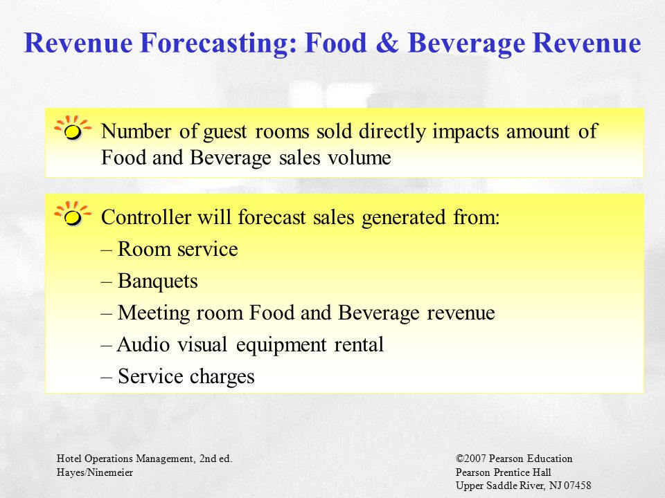 Hotel Operations Management, 2nd ed.©2007 Pearson Education Hayes/NinemeierPearson Prentice Hall Upper Saddle River, NJ 07458 Number of guest rooms sold directly impacts amount of Food and Beverage sales volume Revenue Forecasting: Food & Beverage Revenue Controller will forecast sales generated from: – Room service – Banquets – Meeting room Food and Beverage revenue – Audio visual equipment rental – Service charges