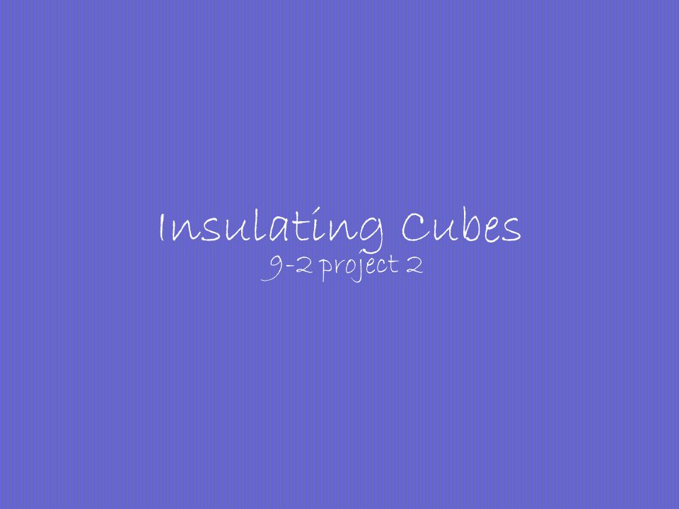 Insulating Cubes 9-2 project 2