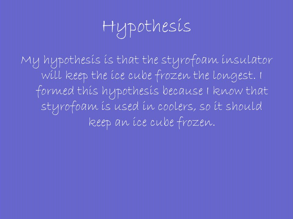 Hypothesis My hypothesis is that the styrofoam insulator will keep the ice cube frozen the longest. I formed this hypothesis because I know that styro